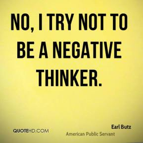 No, I try not to be a negative thinker.