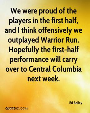 We were proud of the players in the first half, and I think offensively we outplayed Warrior Run. Hopefully the first-half performance will carry over to Central Columbia next week.
