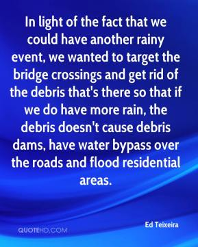 Ed Teixeira - In light of the fact that we could have another rainy event, we wanted to target the bridge crossings and get rid of the debris that's there so that if we do have more rain, the debris doesn't cause debris dams, have water bypass over the roads and flood residential areas.
