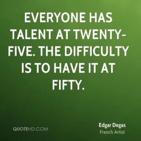 Edgar Degas - Everyone has talent at twenty-five. The difficulty is to have it at fifty.