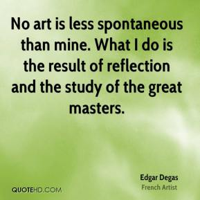 Edgar Degas - No art is less spontaneous than mine. What I do is the result of reflection and the study of the great masters.