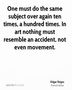 Edgar Degas - One must do the same subject over again ten times, a hundred times. In art nothing must resemble an accident, not even movement.