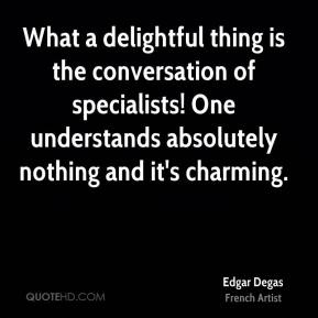 Edgar Degas - What a delightful thing is the conversation of specialists! One understands absolutely nothing and it's charming.