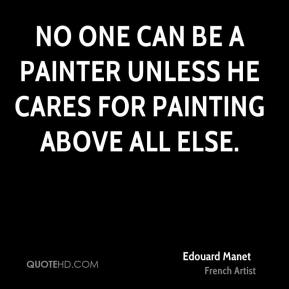 Edouard Manet - No one can be a painter unless he cares for painting above all else.