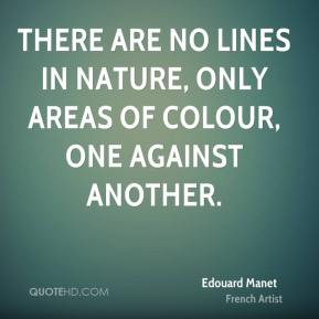 Edouard Manet - There are no lines in nature, only areas of colour, one against another.