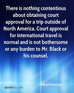 Edward Greenspan - There is nothing contentious about obtaining court approval for a trip outside of North America. Court approval for international travel is normal and is not bothersome or any burden to Mr. Black or his counsel.