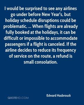 Edward Hasbrouck - I would be surprised to see any airlines go under before New Year's, but holiday schedule disruptions could be problematic, ... When flights are already fully booked at the holidays, it can be difficult or impossible to accommodate passengers if a flight is canceled. If the airline decides to reduce its frequency of service on the route, a refund is small consolation.