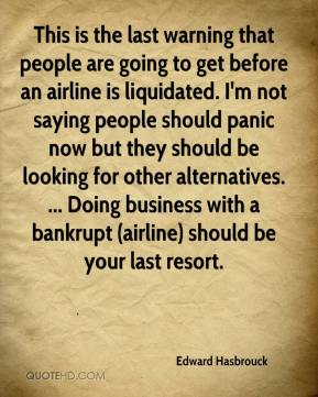 Edward Hasbrouck - This is the last warning that people are going to get before an airline is liquidated. I'm not saying people should panic now but they should be looking for other alternatives. ... Doing business with a bankrupt (airline) should be your last resort.