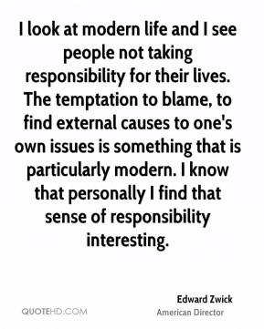 I look at modern life and I see people not taking responsibility for their lives. The temptation to blame, to find external causes to one's own issues is something that is particularly modern. I know that personally I find that sense of responsibility interesting.