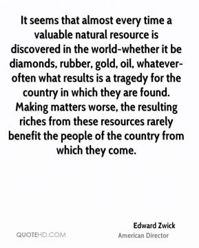 Edward Zwick - It seems that almost every time a valuable natural resource is discovered in the world-whether it be diamonds, rubber, gold, oil, whatever-often what results is a tragedy for the country in which they are found. Making matters worse, the resulting riches from these resources rarely benefit the people of the country from which they come.