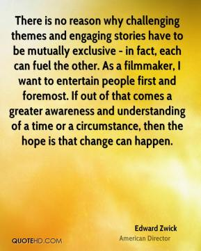 Edward Zwick - There is no reason why challenging themes and engaging stories have to be mutually exclusive - in fact, each can fuel the other. As a filmmaker, I want to entertain people first and foremost. If out of that comes a greater awareness and understanding of a time or a circumstance, then the hope is that change can happen.