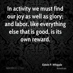 Edwin P. Whipple - In activity we must find our joy as well as glory; and labor, like everything else that is good, is its own reward.