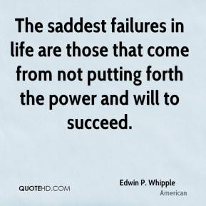 Edwin P. Whipple - The saddest failures in life are those that come from not putting forth the power and will to succeed.
