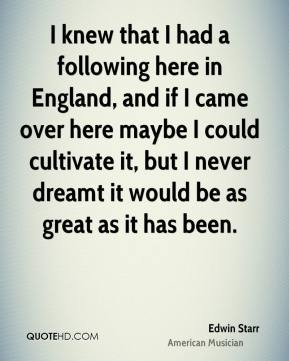 Edwin Starr - I knew that I had a following here in England, and if I came over here maybe I could cultivate it, but I never dreamt it would be as great as it has been.