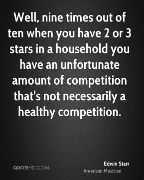 Edwin Starr - Well, nine times out of ten when you have 2 or 3 stars in a household you have an unfortunate amount of competition that's not necessarily a healthy competition.