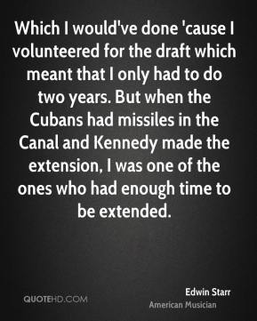 Edwin Starr - Which I would've done 'cause I volunteered for the draft which meant that I only had to do two years. But when the Cubans had missiles in the Canal and Kennedy made the extension, I was one of the ones who had enough time to be extended.