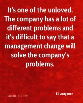 Eli Lustgarten - It's one of the unloved. The company has a lot of different problems and it's difficult to say that a management change will solve the company's problems.