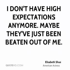 Elisabeth Shue - I don't have high expectations anymore. Maybe they've just been beaten out of me.