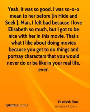 Elisabeth Shue - Yeah, it was so good. I was so-o-o mean to her before [in Hide and Seek ]. Man, I felt bad because I love Elisabeth so much, but I got to be nice with her in this movie. That's what I like about doing movies because you get to do things and portray characters that you would never do or be like in your real life, ever.