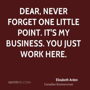 Elizabeth Arden - Dear, never forget one little point. It's my business. You just work here.