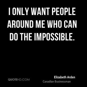 I only want people around me who can do the impossible.