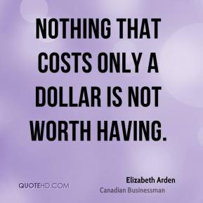 Elizabeth Arden - Nothing that costs only a dollar is not worth having.