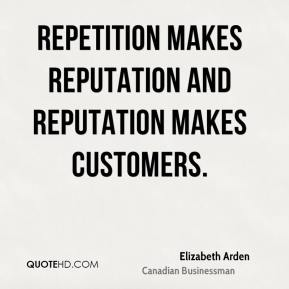 Elizabeth Arden - Repetition makes reputation and reputation makes customers.