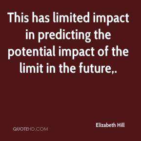 Elizabeth Hill - This has limited impact in predicting the potential impact of the limit in the future.