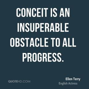 Ellen Terry - Conceit is an insuperable obstacle to all progress.