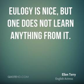 Ellen Terry - Eulogy is nice, but one does not learn anything from it.