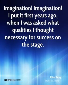 Imagination! Imagination! I put it first years ago, when I was asked what qualities I thought necessary for success on the stage.