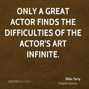 Only a great actor finds the difficulties of the actor's art infinite.