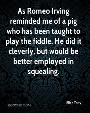 Ellen Terry - As Romeo Irving reminded me of a pig who has been taught to play the fiddle. He did it cleverly, but would be better employed in squealing.