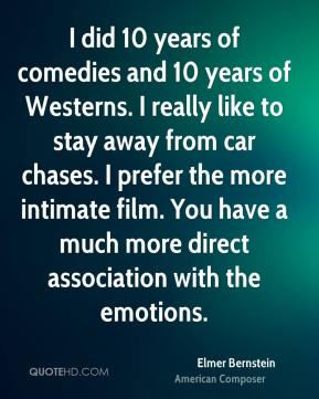 Elmer Bernstein - I did 10 years of comedies and 10 years of Westerns. I really like to stay away from car chases. I prefer the more intimate film. You have a much more direct association with the emotions.