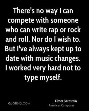Elmer Bernstein - There's no way I can compete with someone who can write rap or rock and roll. Nor do I wish to. But I've always kept up to date with music changes. I worked very hard not to type myself.