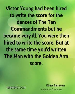Elmer Bernstein - Victor Young had been hired to write the score for the dances of The Ten Commandments but he became very ill. You were then hired to write the score. But at the same time you'd written The Man with the Golden Arm score.