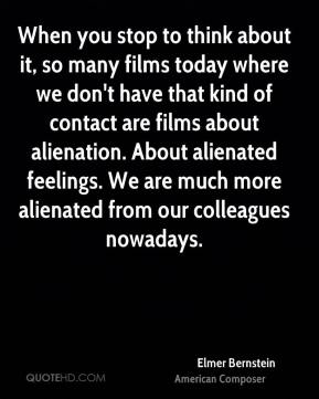 Elmer Bernstein - When you stop to think about it, so many films today where we don't have that kind of contact are films about alienation. About alienated feelings. We are much more alienated from our colleagues nowadays.