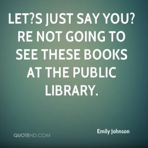 Emily Johnson - Let?s just say you?re not going to see these books at the public library.
