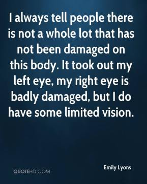 I always tell people there is not a whole lot that has not been damaged on this body. It took out my left eye, my right eye is badly damaged, but I do have some limited vision.