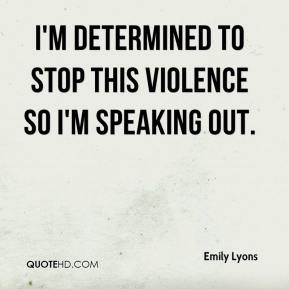 I'm determined to stop this violence so I'm speaking out.