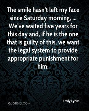 The smile hasn't left my face since Saturday morning, ... We've waited five years for this day and, if he is the one that is guilty of this, we want the legal system to provide appropriate punishment for him.