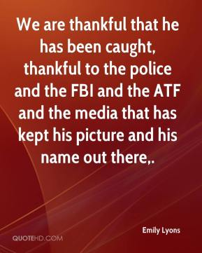 We are thankful that he has been caught, thankful to the police and the FBI and the ATF and the media that has kept his picture and his name out there.