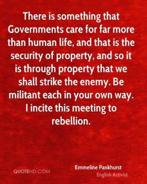 Emmeline Pankhurst - There is something that Governments care for far more than human life, and that is the security of property, and so it is through property that we shall strike the enemy. Be militant each in your own way. I incite this meeting to rebellion.