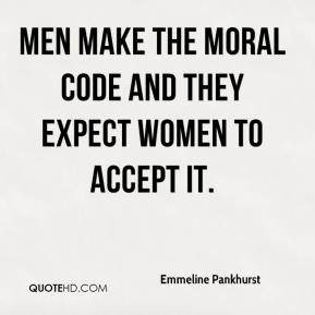 Emmeline Pankhurst - Men make the moral code and they expect women to accept it.