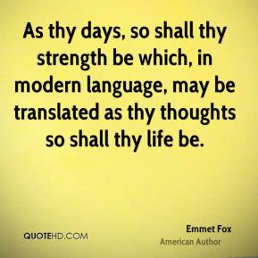 As thy days, so shall thy strength be which, in modern language, may be translated as thy thoughts so shall thy life be.