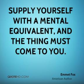 Supply yourself with a mental equivalent, and the thing must come to you.