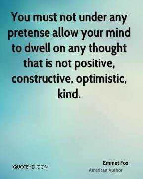 You must not under any pretense allow your mind to dwell on any thought that is not positive, constructive, optimistic, kind.