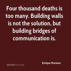 Four thousand deaths is too many. Building walls is not the solution, but building bridges of communication is.