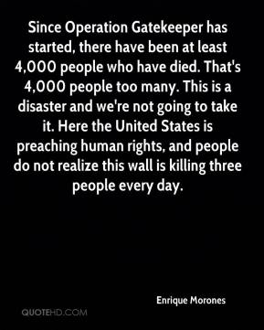 Since Operation Gatekeeper has started, there have been at least 4,000 people who have died. That's 4,000 people too many. This is a disaster and we're not going to take it. Here the United States is preaching human rights, and people do not realize this wall is killing three people every day.