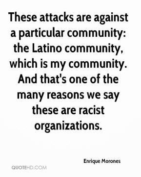These attacks are against a particular community: the Latino community, which is my community. And that's one of the many reasons we say these are racist organizations.
